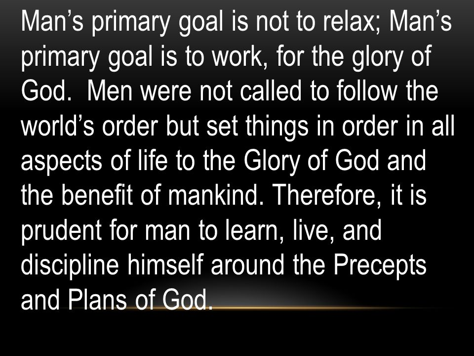 Mans primary goal is not to relax; Mans primary goal is to work, for the glory of God. Men were not called to follow the worlds order but set things i