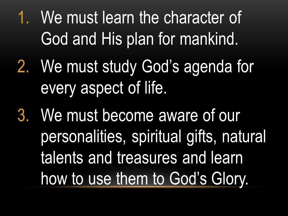 1.We must learn the character of God and His plan for mankind. 2.We must study Gods agenda for every aspect of life. 3.We must become aware of our per
