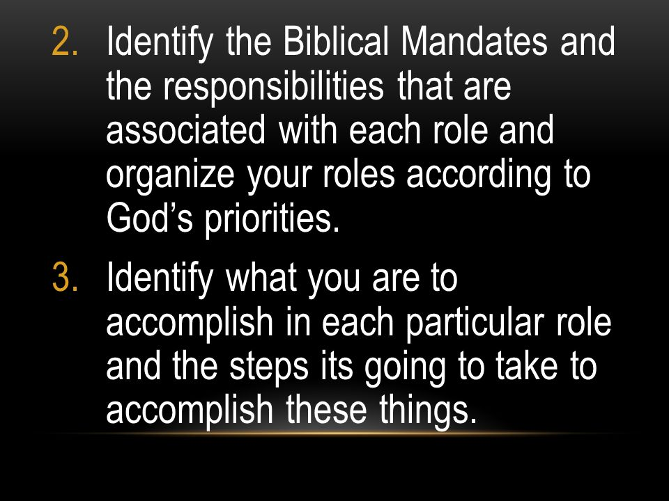2.Identify the Biblical Mandates and the responsibilities that are associated with each role and organize your roles according to Gods priorities. 3.I
