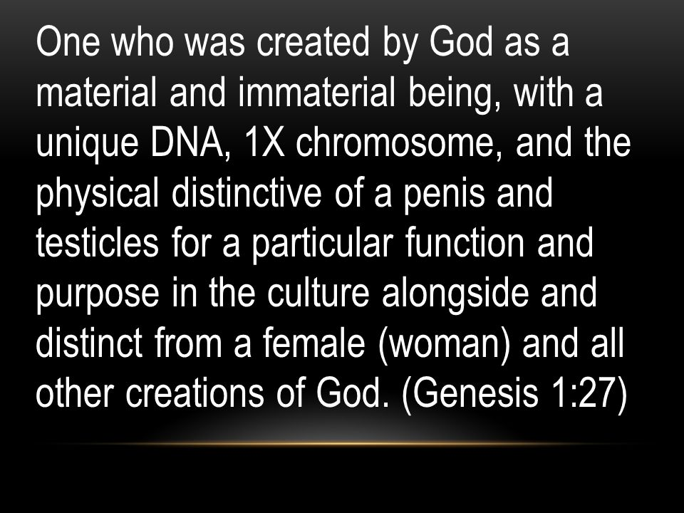 One who was created by God as a material and immaterial being, with a unique DNA, 1X chromosome, and the physical distinctive of a penis and testicles