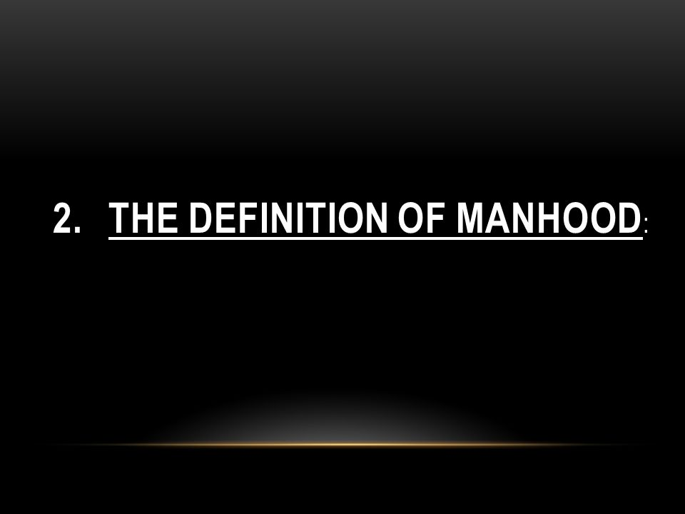 2. THE DEFINITION OF MANHOOD :