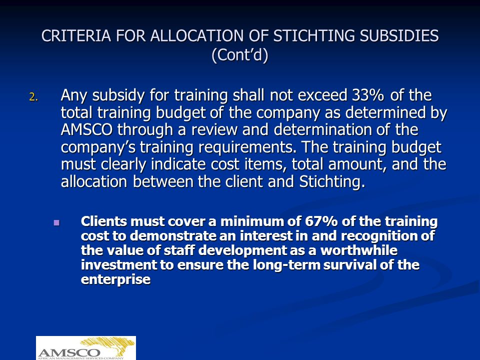 CRITERIA FOR ALLOCATION OF STICHTING SUBSIDIES (Contd) 2. Any subsidy for training shall not exceed 33% of the total training budget of the company as