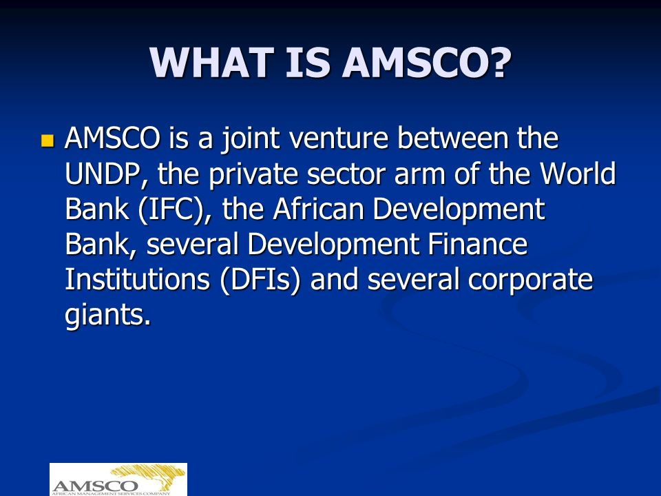 WHAT IS AMSCO? AMSCO is a joint venture between the UNDP, the private sector arm of the World Bank (IFC), the African Development Bank, several Develo