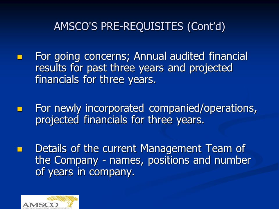 AMSCO'S PRE-REQUISITES (Contd) For going concerns; Annual audited financial results for past three years and projected financials for three years. For