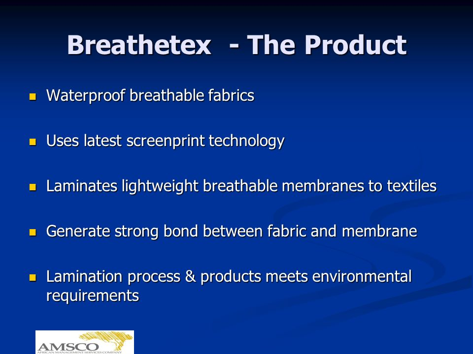 Breathetex - The Product Waterproof breathable fabrics Waterproof breathable fabrics Uses latest screenprint technology Uses latest screenprint technology Laminates lightweight breathable membranes to textiles Laminates lightweight breathable membranes to textiles Generate strong bond between fabric and membrane Generate strong bond between fabric and membrane Lamination process & products meets environmental requirements Lamination process & products meets environmental requirements