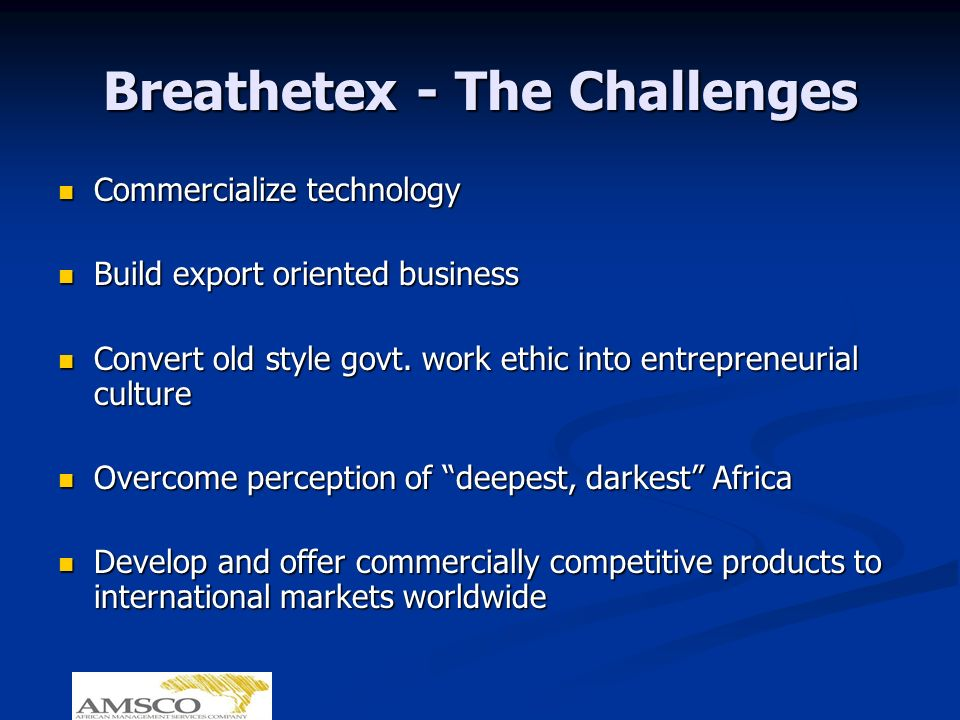 Breathetex - The Challenges Commercialize technology Commercialize technology Build export oriented business Build export oriented business Convert ol