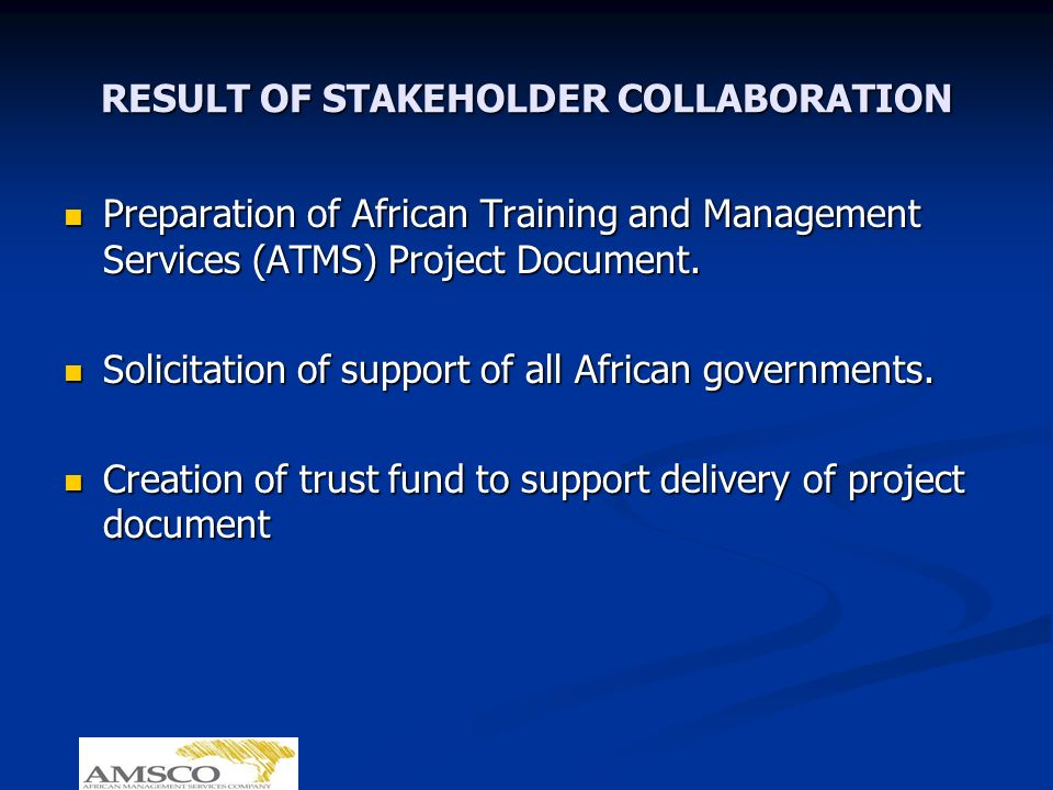 RESULT OF STAKEHOLDER COLLABORATION Preparation of African Training and Management Services (ATMS) Project Document. Preparation of African Training a