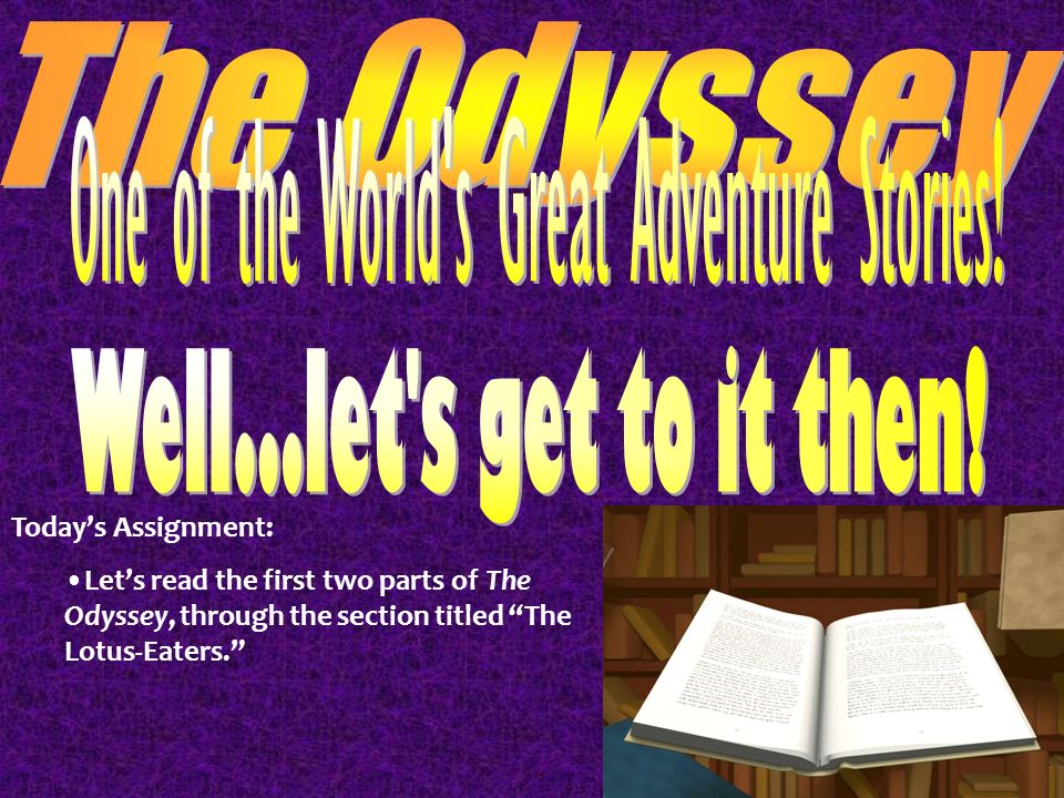 Todays Assignment: Lets read the first two parts of The Odyssey, through the section titled The Lotus-Eaters.