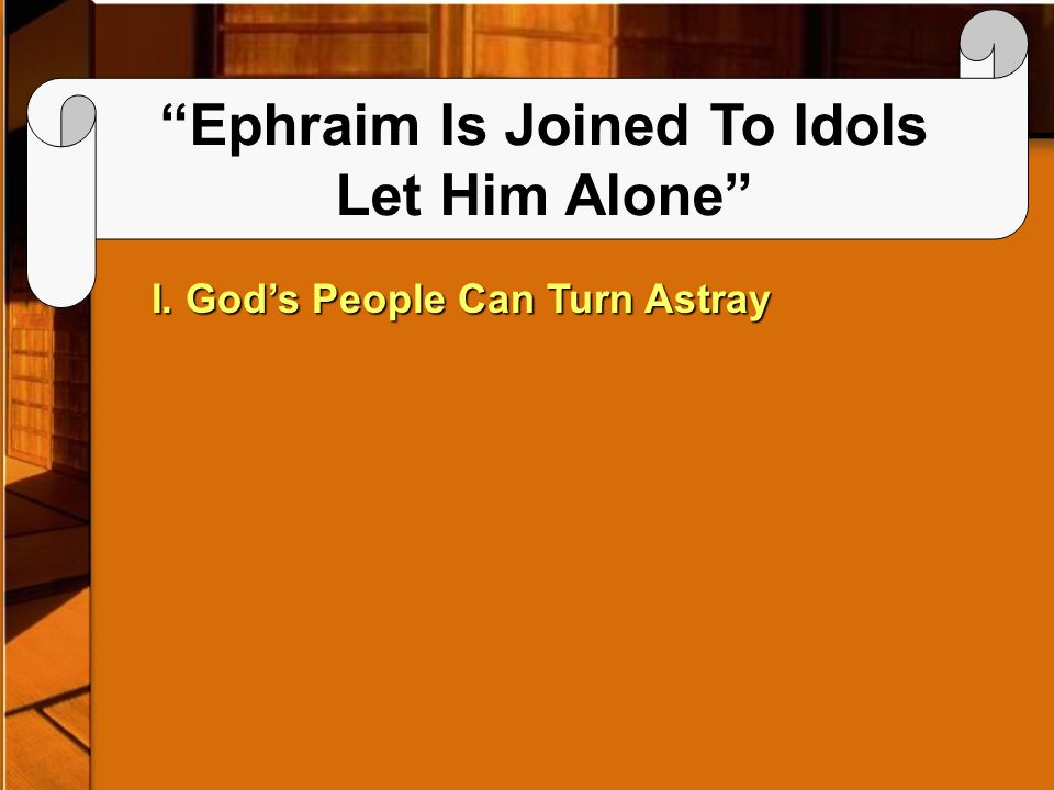 Ephraim Is Joined To Idols Let Him Alone I. Gods People Can Turn Astray