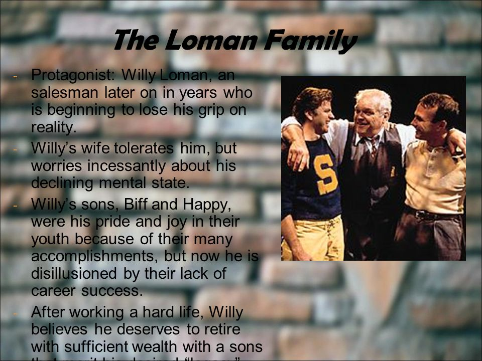 The Loman Family - Protagonist: Willy Loman, an salesman later on in years who is beginning to lose his grip on reality.