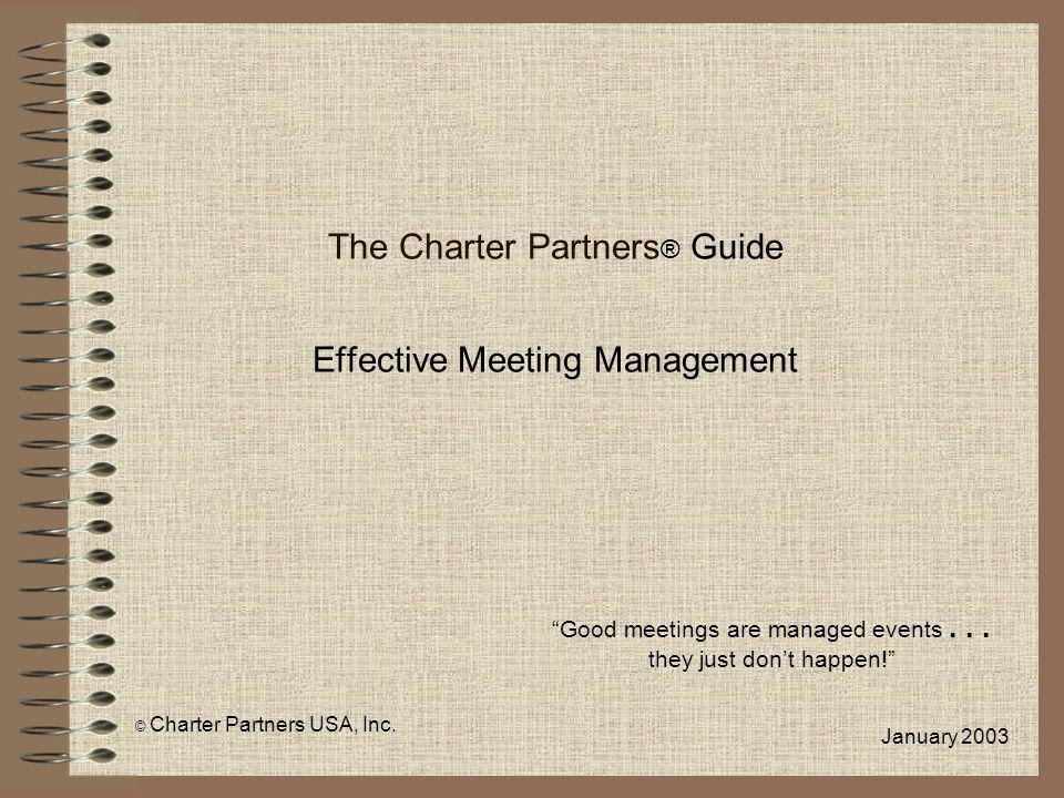 The Charter Partners ® Guide Effective Meeting Management Good meetings are managed events... they just dont happen! © Charter Partners USA, Inc. Janu