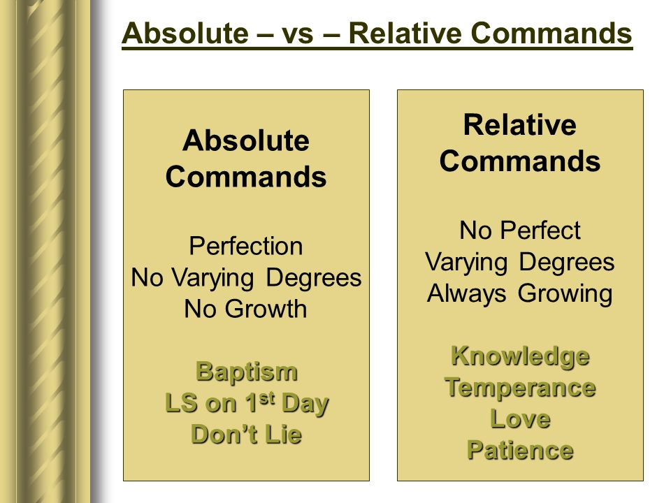 Absolute – vs – Relative Commands Absolute Commands Perfection No Varying Degrees No GrowthBaptism LS on 1 st Day Dont Lie Relative Commands No Perfect Varying Degrees Always GrowingKnowledgeTemperanceLovePatience