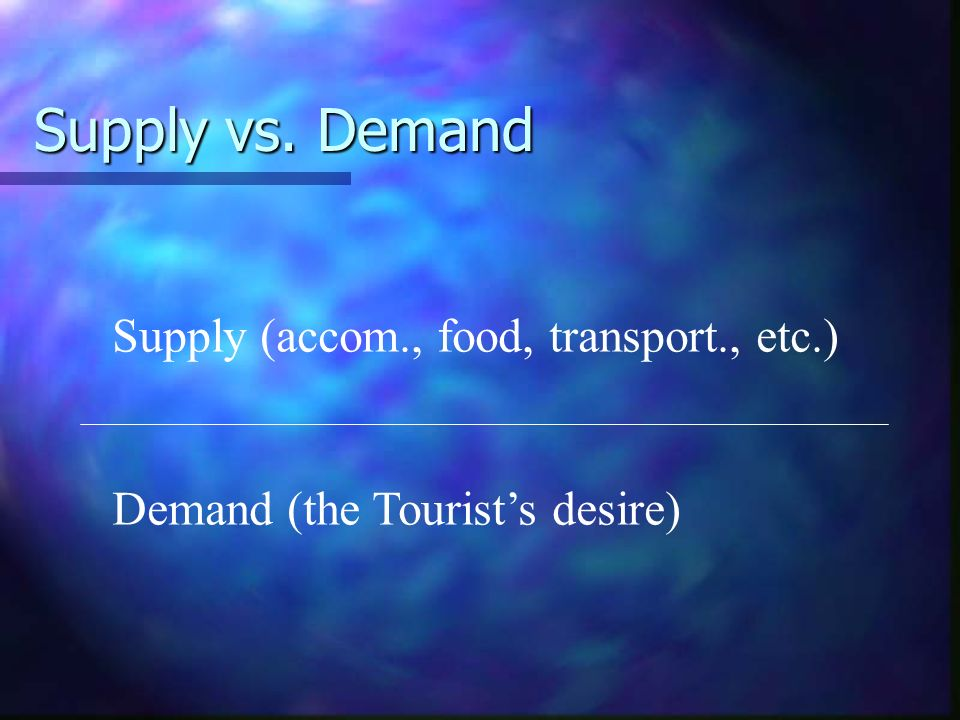 Supply vs. Demand Supply (accom., food, transport., etc.) Demand (the Tourists desire)