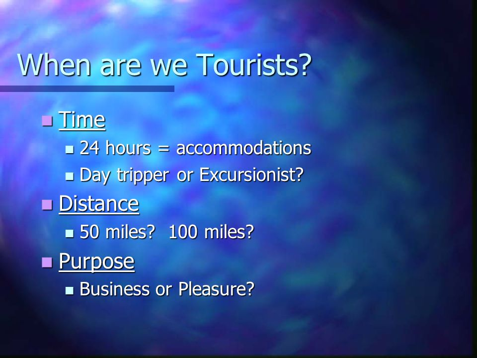When are we Tourists? Time Time 24 hours = accommodations 24 hours = accommodations Day tripper or Excursionist? Day tripper or Excursionist? Distance