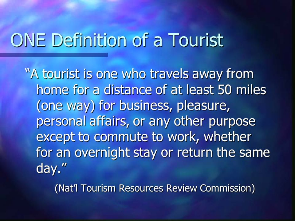 ONE Definition of a Tourist A tourist is one who travels away from home for a distance of at least 50 miles (one way) for business, pleasure, personal