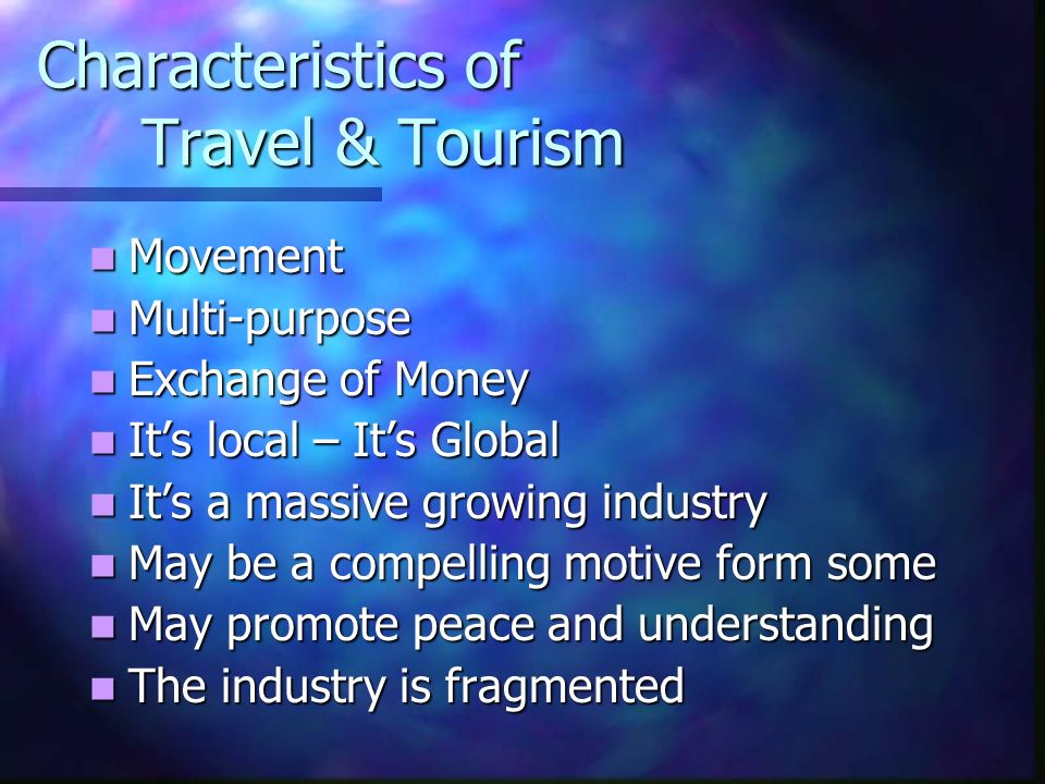 Characteristics of Travel & Tourism Movement Movement Multi-purpose Multi-purpose Exchange of Money Exchange of Money Its local – Its Global Its local