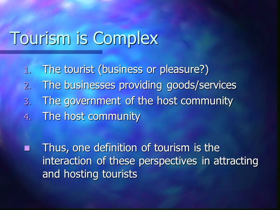 Tourism is Complex 1. The tourist (business or pleasure?) 2. The businesses providing goods/services 3. The government of the host community 4. The ho