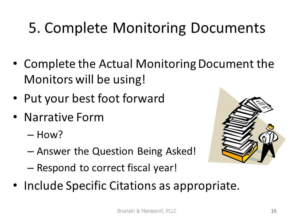 5. Complete Monitoring Documents Complete the Actual Monitoring Document the Monitors will be using! Put your best foot forward Narrative Form – How?