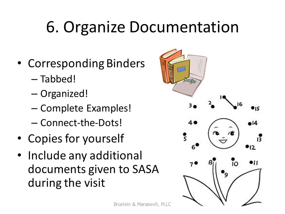 6. Organize Documentation Corresponding Binders – Tabbed! – Organized! – Complete Examples! – Connect-the-Dots! Copies for yourself Include any additi