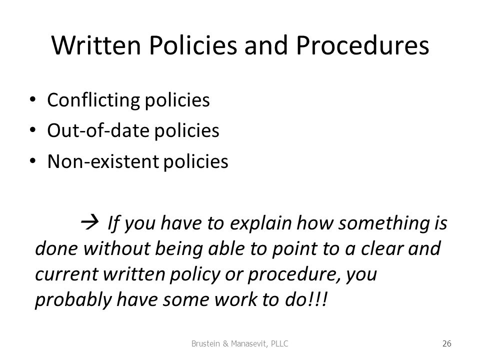 Written Policies and Procedures Conflicting policies Out-of-date policies Non-existent policies If you have to explain how something is done without being able to point to a clear and current written policy or procedure, you probably have some work to do!!.