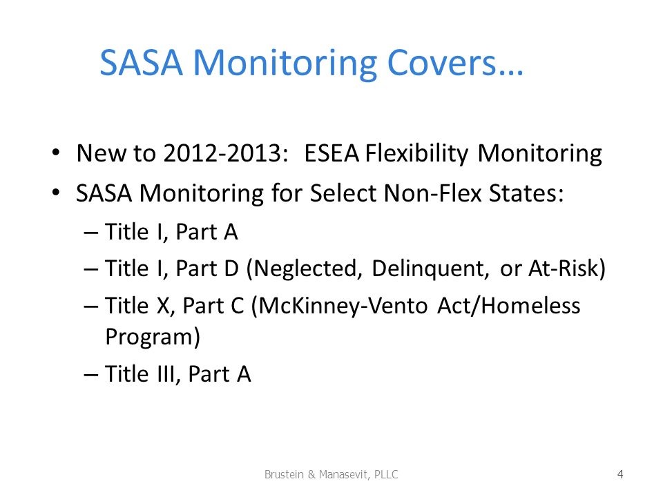 SASA Monitoring Covers… New to 2012-2013: ESEA Flexibility Monitoring SASA Monitoring for Select Non-Flex States: – Title I, Part A – Title I, Part D (Neglected, Delinquent, or At-Risk) – Title X, Part C (McKinney-Vento Act/Homeless Program) – Title III, Part A Brustein & Manasevit, PLLC 4