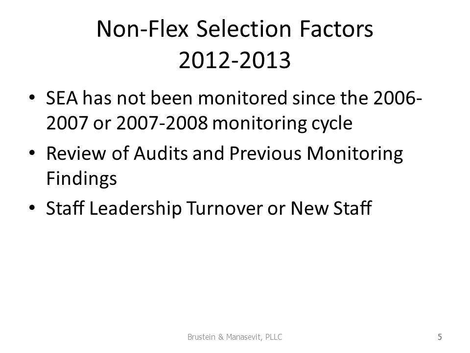 Non-Flex Selection Factors 2012-2013 SEA has not been monitored since the 2006- 2007 or 2007-2008 monitoring cycle Review of Audits and Previous Monitoring Findings Sta Leadership Turnover or New Sta Brustein & Manasevit, PLLC 5