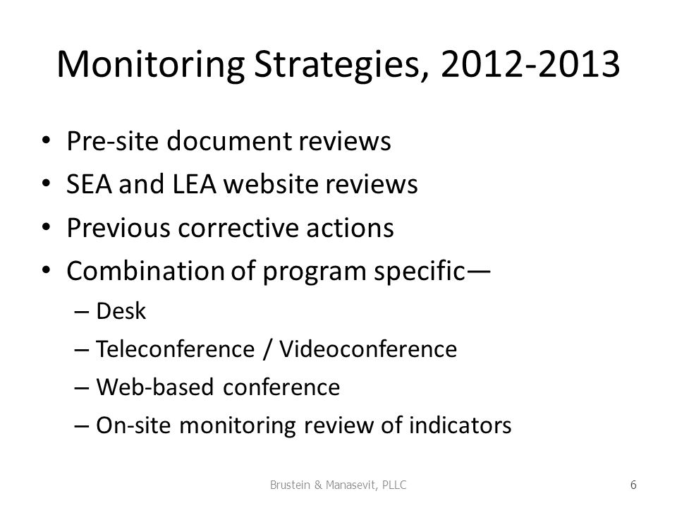 Monitoring Strategies, 2012-2013 Pre-site document reviews SEA and LEA website reviews Previous corrective actions Combination of program specific – Desk – Teleconference / Videoconference – Web-based conference – On-site monitoring review of indicators Brustein & Manasevit, PLLC 6