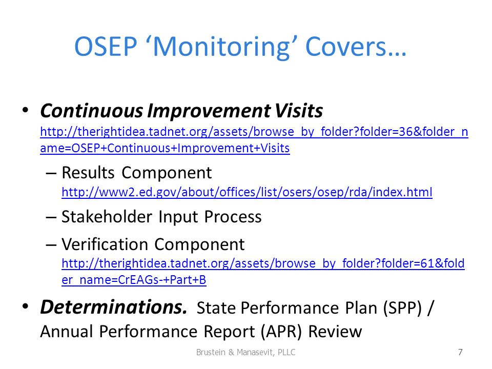OSEP Monitoring Covers… Continuous Improvement Visits http://therightidea.tadnet.org/assets/browse_by_folder folder=36&folder_n ame=OSEP+Continuous+Improvement+Visits http://therightidea.tadnet.org/assets/browse_by_folder folder=36&folder_n ame=OSEP+Continuous+Improvement+Visits – Results Component http://www2.ed.gov/about/offices/list/osers/osep/rda/index.html http://www2.ed.gov/about/offices/list/osers/osep/rda/index.html – Stakeholder Input Process – Verification Component http://therightidea.tadnet.org/assets/browse_by_folder folder=61&fold er_name=CrEAGs-+Part+B http://therightidea.tadnet.org/assets/browse_by_folder folder=61&fold er_name=CrEAGs-+Part+B Determinations.