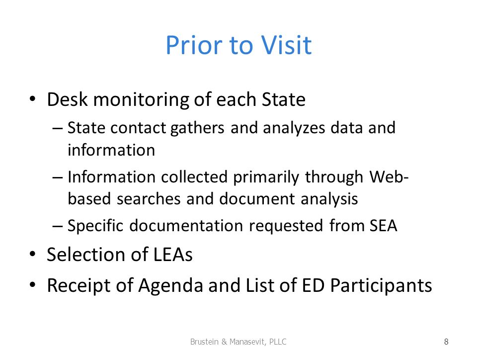 Prior to Visit Desk monitoring of each State – State contact gathers and analyzes data and information – Information collected primarily through Web- based searches and document analysis – Specific documentation requested from SEA Selection of LEAs Receipt of Agenda and List of ED Participants Brustein & Manasevit, PLLC 8