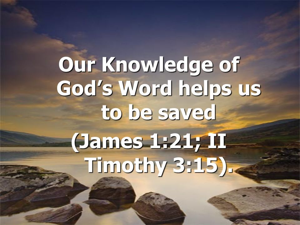 Our Knowledge of Gods Word helps us to be saved (James 1:21; II Timothy 3:15).
