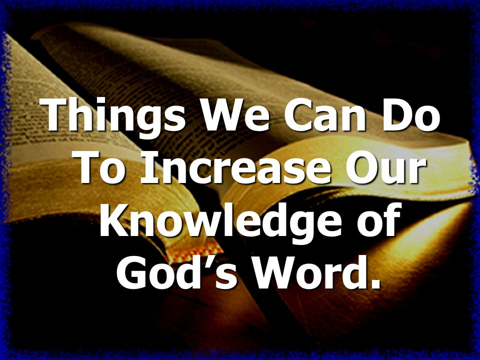Things We Can Do To Increase Our Knowledge of Gods Word.