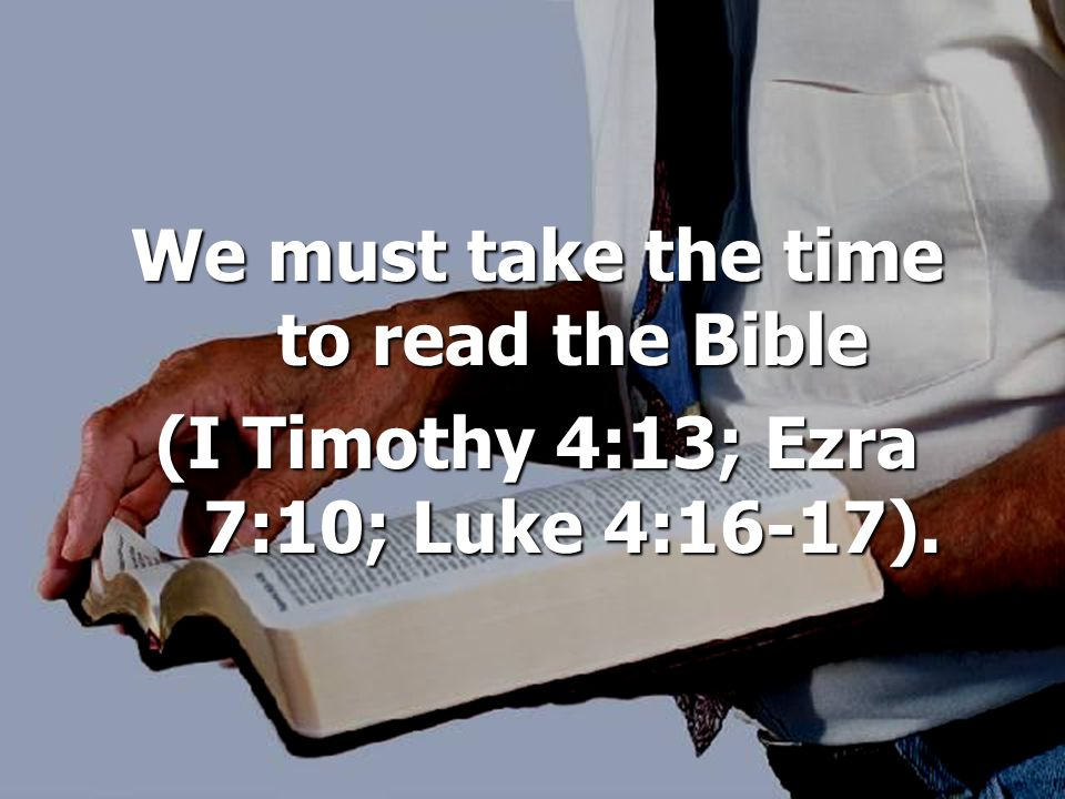 We must take the time to read the Bible (I Timothy 4:13; Ezra 7:10; Luke 4:16-17).
