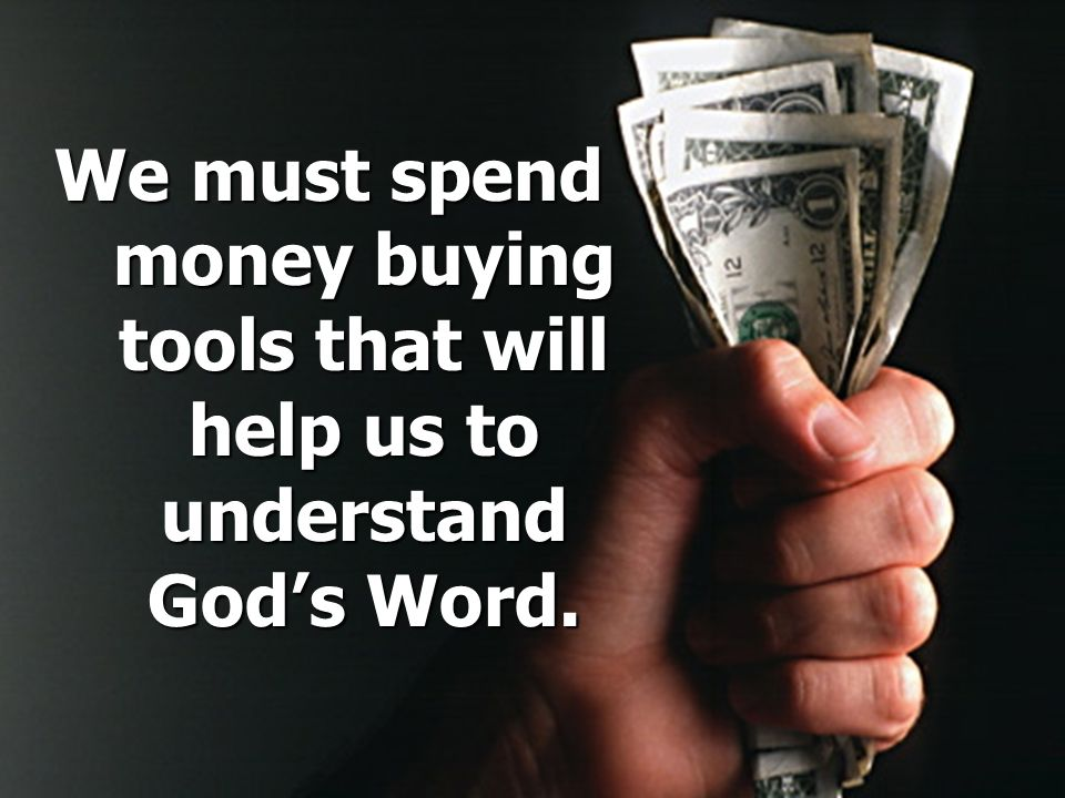 We must spend money buying tools that will help us to understand Gods Word.