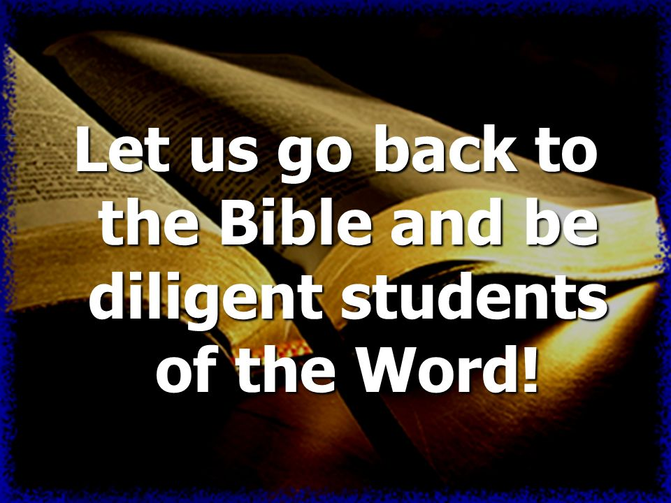 Let us go back to the Bible and be diligent students of the Word!