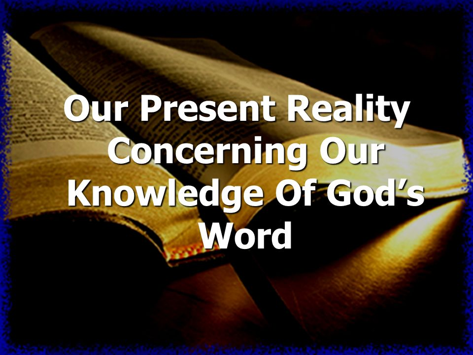 Our Present Reality Concerning Our Knowledge Of Gods Word