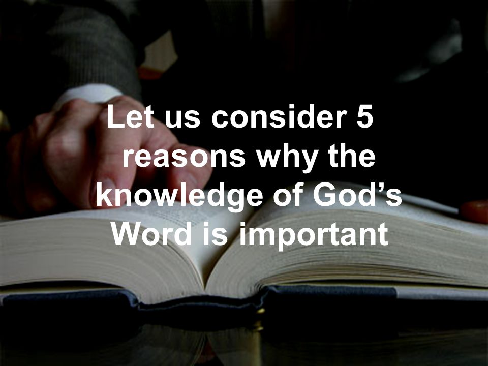 Let us consider 5 reasons why the knowledge of Gods Word is important