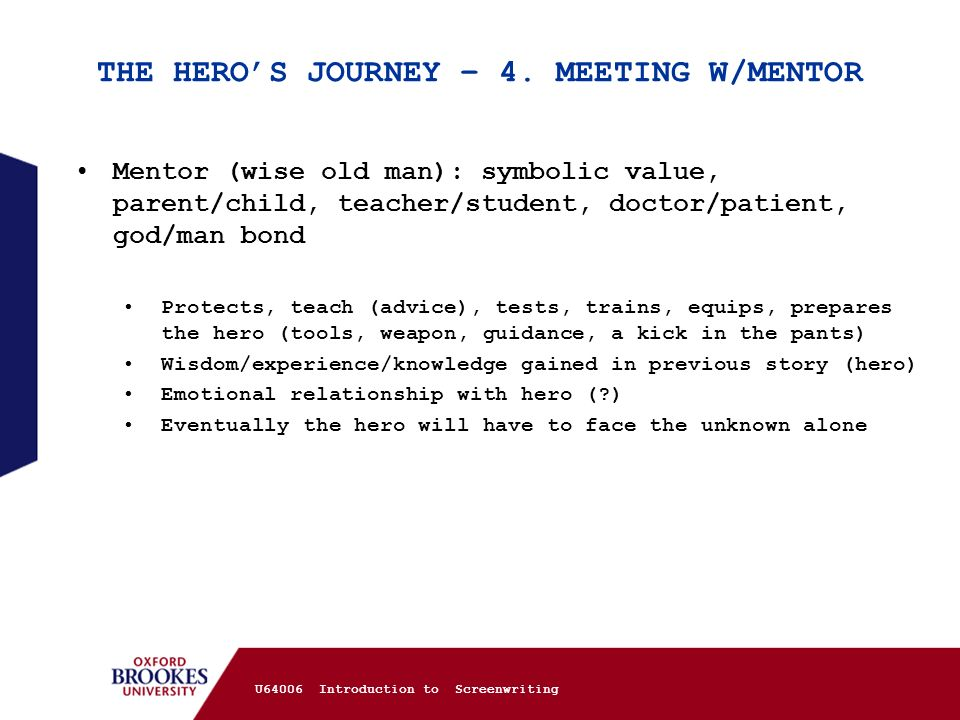 THE HEROS JOURNEY – 4. MEETING W/MENTOR Mentor (wise old man): symbolic value, parent/child, teacher/student, doctor/patient, god/man bond Protects, t
