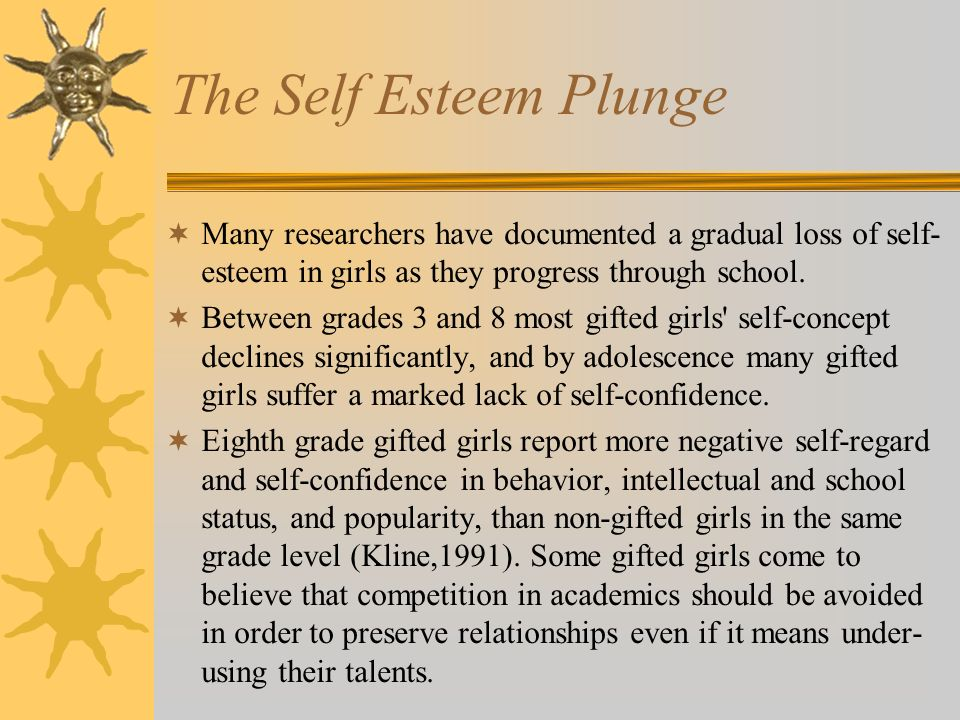 The Self Esteem Plunge Many researchers have documented a gradual loss of self- esteem in girls as they progress through school.