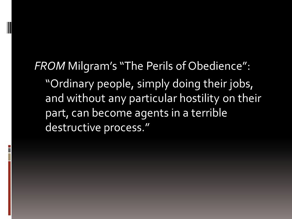 FROM Milgrams The Perils of Obedience: Ordinary people, simply doing their jobs, and without any particular hostility on their part, can become agents