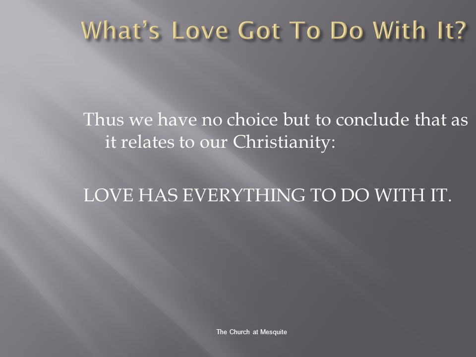 The Church at Mesquite Thus we have no choice but to conclude that as it relates to our Christianity: LOVE HAS EVERYTHING TO DO WITH IT.