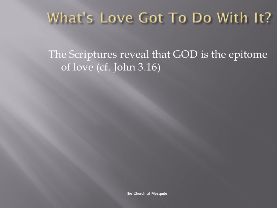 The Church at Mesquite The Scriptures reveal that GOD is the epitome of love (cf. John 3.16)