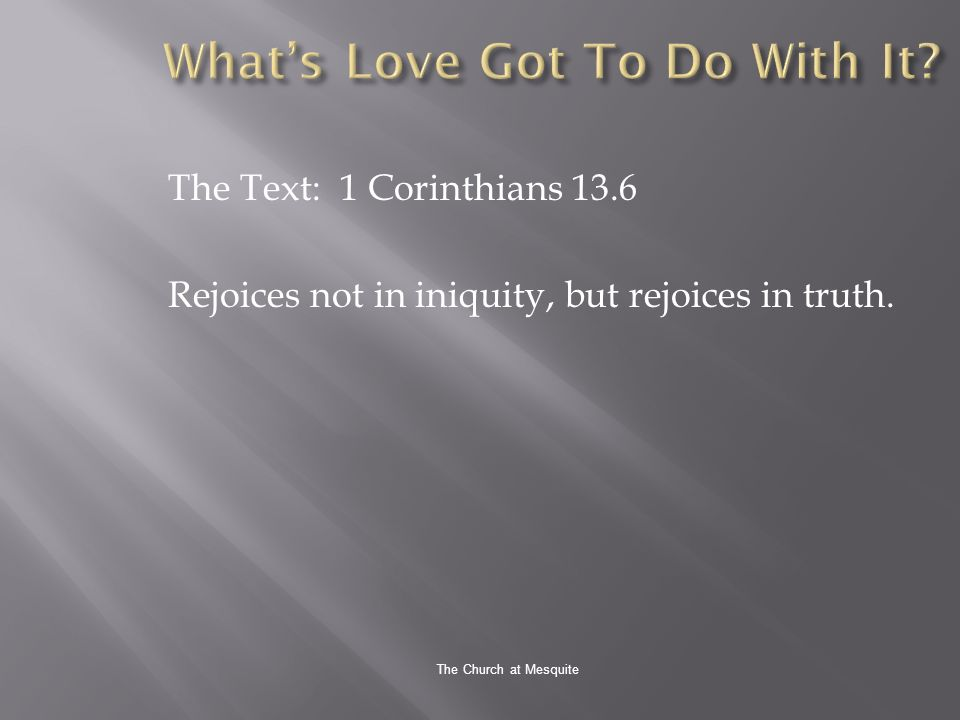 The Church at Mesquite The Text: 1 Corinthians 13.6 Rejoices not in iniquity, but rejoices in truth.
