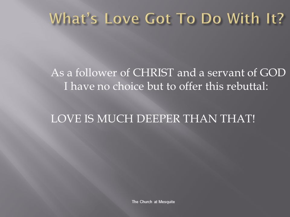 The Church at Mesquite As a follower of CHRIST and a servant of GOD I have no choice but to offer this rebuttal: LOVE IS MUCH DEEPER THAN THAT!