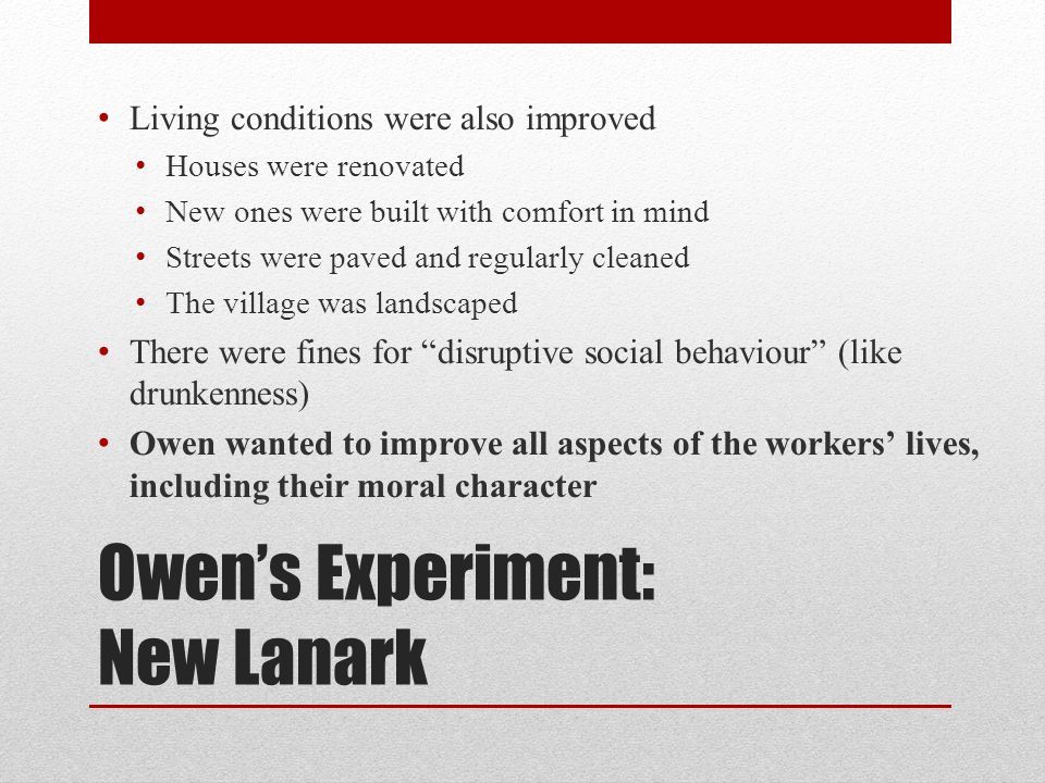 Owens Experiment: New Lanark Living conditions were also improved Houses were renovated New ones were built with comfort in mind Streets were paved an