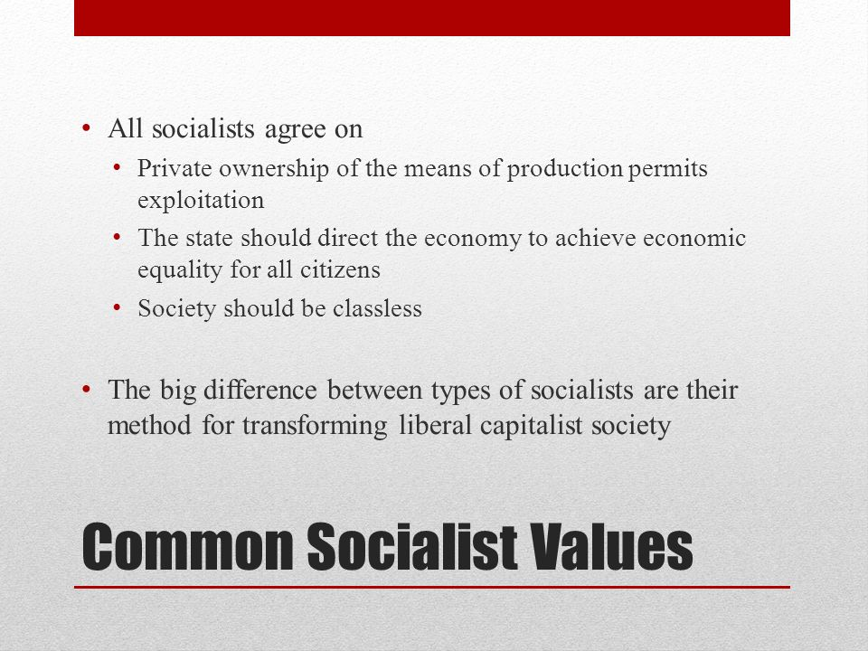 Common Socialist Values All socialists agree on Private ownership of the means of production permits exploitation The state should direct the economy