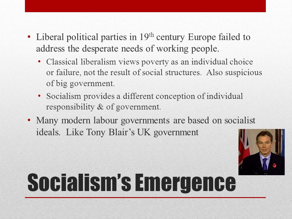 Socialisms Emergence Liberal political parties in 19 th century Europe failed to address the desperate needs of working people. Classical liberalism v