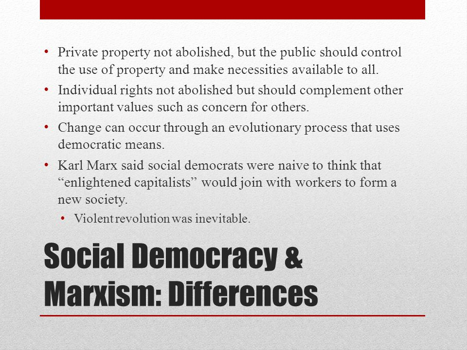 Social Democracy & Marxism: Differences Private property not abolished, but the public should control the use of property and make necessities availab