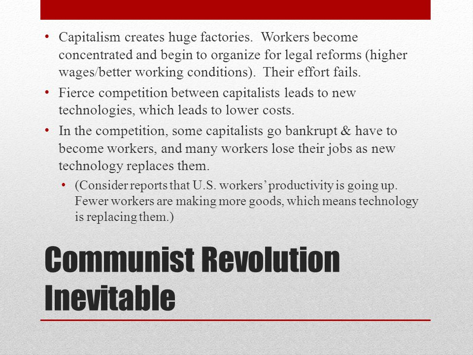 Communist Revolution Inevitable Capitalism creates huge factories. Workers become concentrated and begin to organize for legal reforms (higher wages/b
