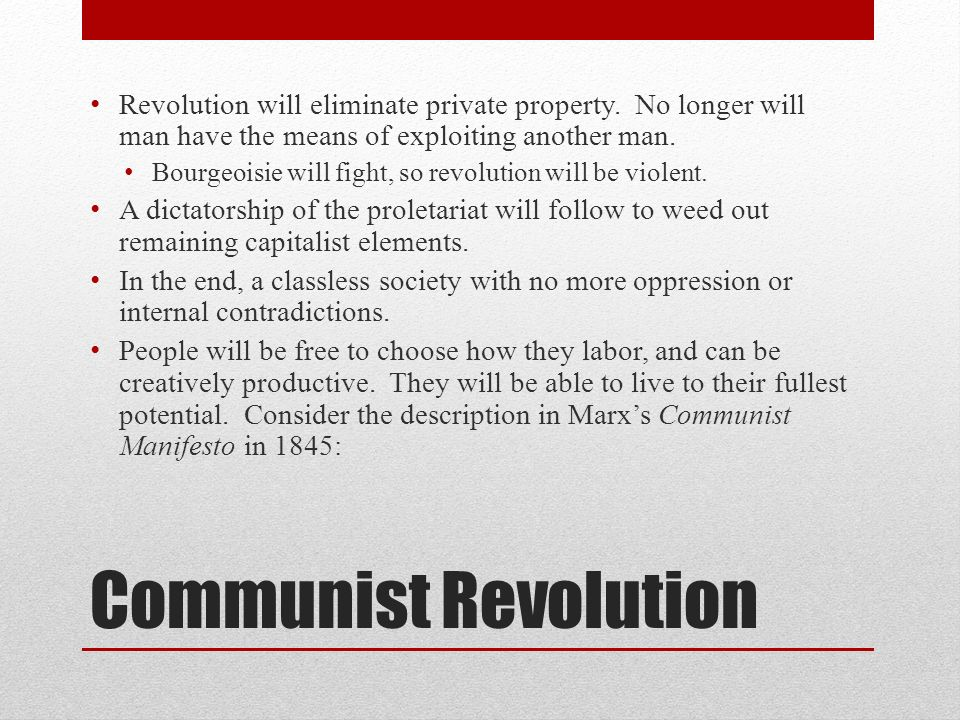 Communist Revolution Revolution will eliminate private property. No longer will man have the means of exploiting another man. Bourgeoisie will fight,