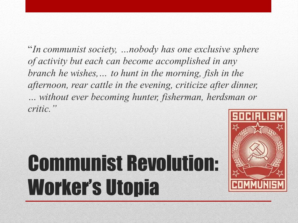Communist Revolution: Workers Utopia In communist society, …nobody has one exclusive sphere of activity but each can become accomplished in any branch
